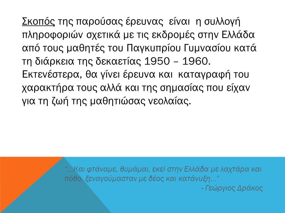 Σκοπός της παρούσας έρευνας είναι η συλλογή πληροφοριών σχετικά με τις εκδρομές στην Ελλάδα από τους μαθητές του Παγκυπρίου Γυμνασίου κατά τη διάρκεια της δεκαετίας 1950 – 1960.
