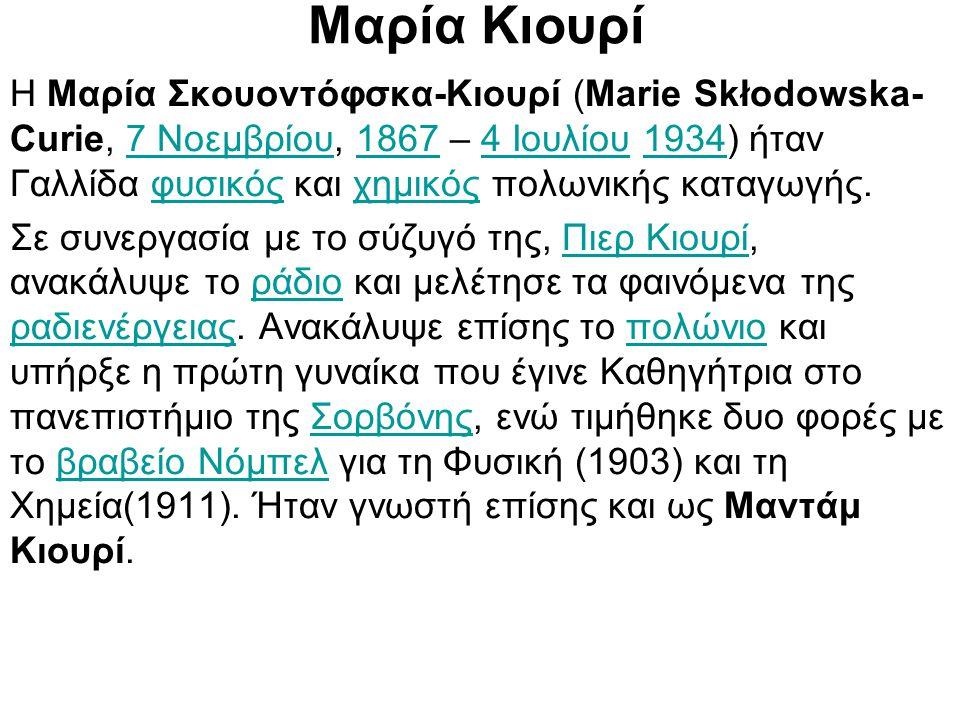 Μαρία Κιουρί Η Μαρία Σκουοντόφσκα-Κιουρί (Marie Skłodowska- Curie, 7 Νοεμβρίου, 1867 – 4 Ιουλίου 1934) ήταν Γαλλίδα φυσικός και χημικός πολωνικής κατα