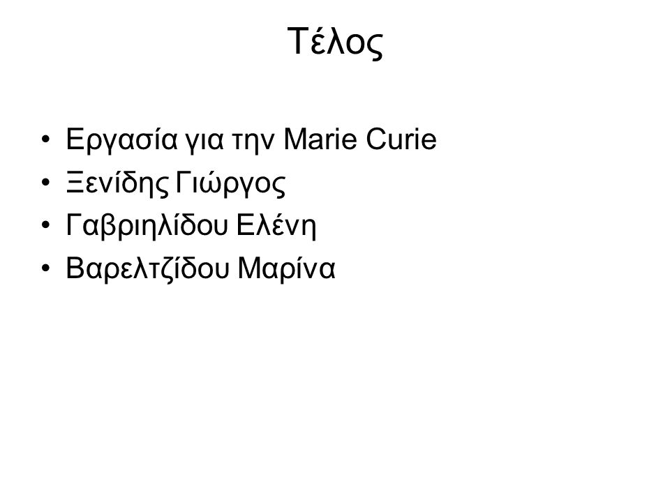 Τέλος Εργασία για την Marie Curie Ξενίδης Γιώργος Γαβριηλίδου Ελένη Βαρελτζίδου Μαρίνα