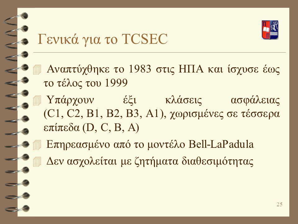25 Γενικά για το TCSEC 4 Αναπτύχθηκε το 1983 στις ΗΠΑ και ίσχυσε έως το τέλος του 1999 4 Υπάρχουν έξι κλάσεις ασφάλειας (C1, C2, B1, B2, B3, A1), χωρι