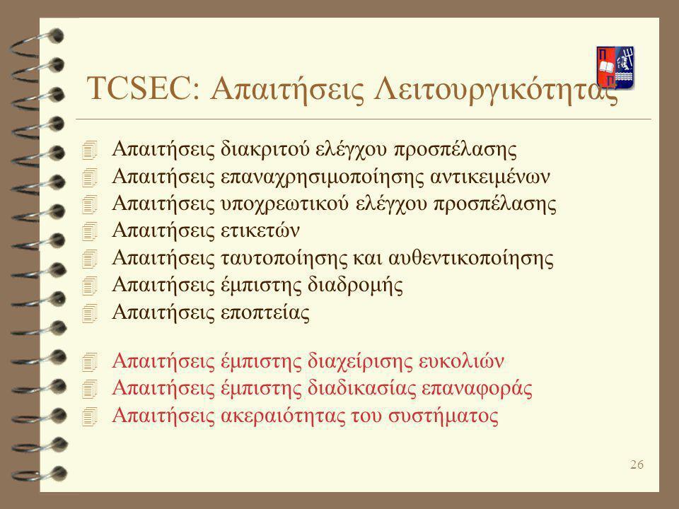 26 TCSEC: Απαιτήσεις Λειτουργικότητας 4 Απαιτήσεις διακριτού ελέγχου προσπέλασης 4 Απαιτήσεις επαναχρησιμοποίησης αντικειμένων 4 Απαιτήσεις υποχρεωτικ