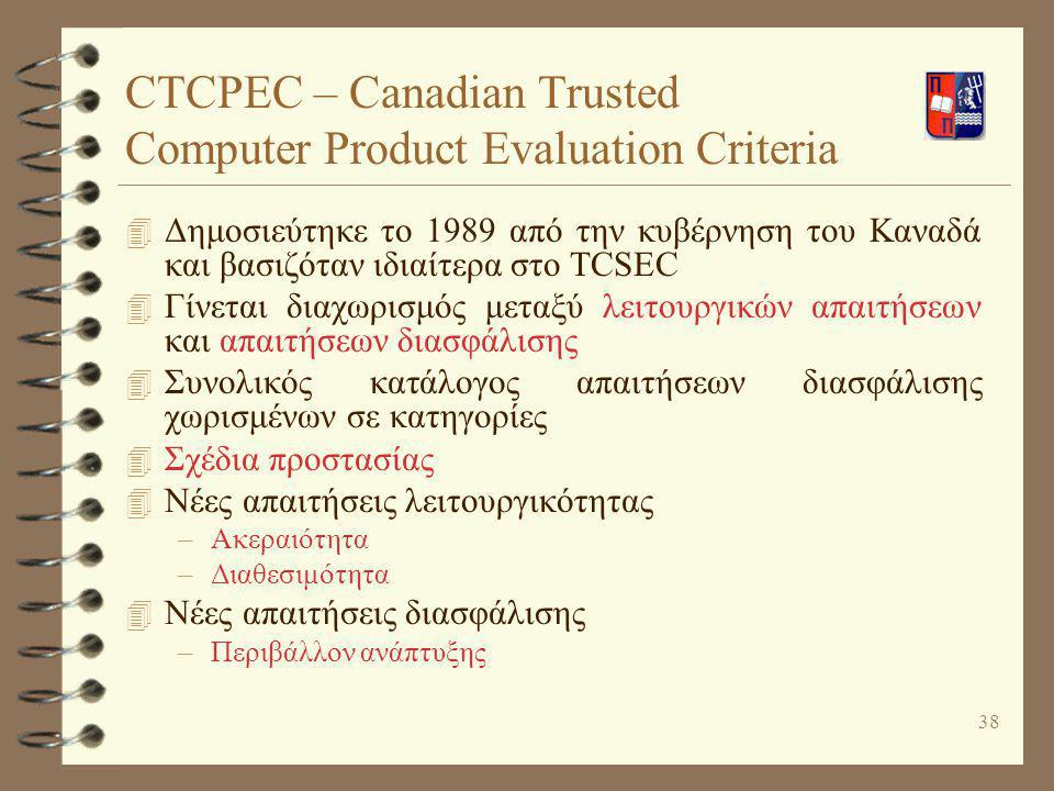 38 CTCPEC – Canadian Trusted Computer Product Evaluation Criteria 4 Δημοσιεύτηκε το 1989 από την κυβέρνηση του Καναδά και βασιζόταν ιδιαίτερα στο TCSE