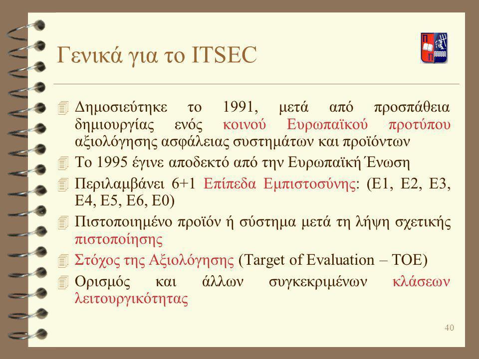 40 Γενικά για το ITSEC 4 Δημοσιεύτηκε το 1991, μετά από προσπάθεια δημιουργίας ενός κοινού Ευρωπαϊκού προτύπου αξιολόγησης ασφάλειας συστημάτων και πρ