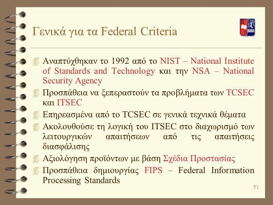 51 Γενικά για τα Federal Criteria 4 Αναπτύχθηκαν το 1992 από το NIST – National Institute of Standards and Technology και την NSA – National Security