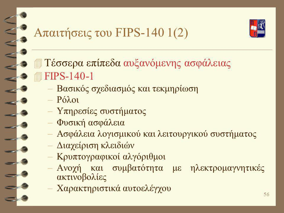 56 Απαιτήσεις του FIPS-140 1(2) 4 Τέσσερα επίπεδα αυξανόμενης ασφάλειας 4 FIPS-140-1 –Βασικός σχεδιασμός και τεκμηρίωση –Ρόλοι –Υπηρεσίες συστήματος –