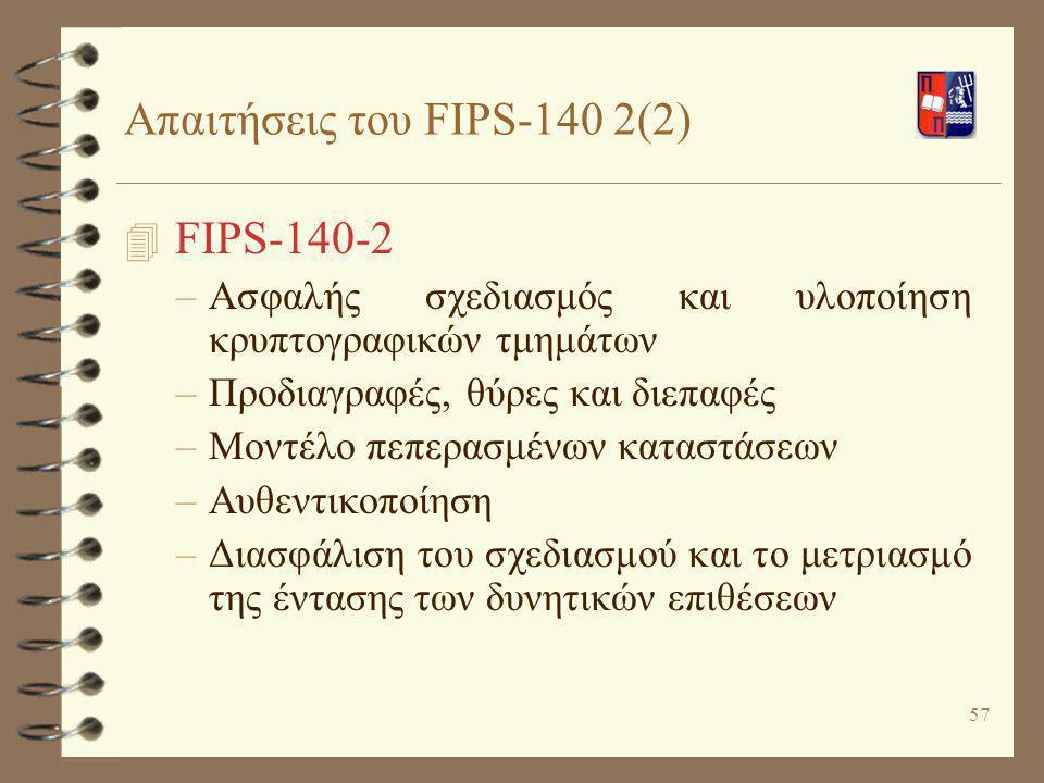 57 Απαιτήσεις του FIPS-140 2(2) 4 FIPS-140-2 –Ασφαλής σχεδιασμός και υλοποίηση κρυπτογραφικών τμημάτων –Προδιαγραφές, θύρες και διεπαφές –Μοντέλο πεπε
