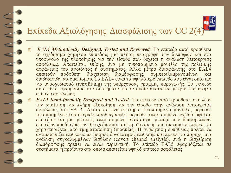 73 Επίπεδα Αξιολόγησης Διασφάλισης των CC 2(4) 4 ΕAL4 Methodically Designed, Tested and Reviewed: Το επίπεδο αυτό προσθέτει το σχεδιασμό χαμηλού επιπέ