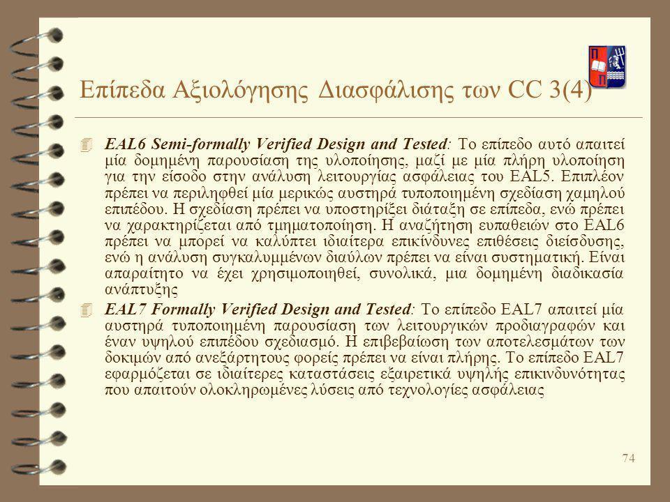74 Επίπεδα Αξιολόγησης Διασφάλισης των CC 3(4) 4 ΕAL6 Semi-formally Verified Design and Tested: Το επίπεδο αυτό απαιτεί μία δομημένη παρουσίαση της υλ