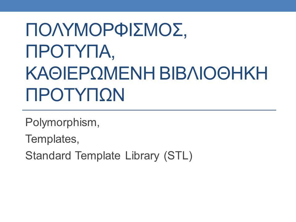 ΠΟΛΥΜΟΡΦΙΣΜΟΣ, ΠΡΟΤΥΠΑ, ΚΑΘΙΕΡΩΜΕΝΗ ΒΙΒΛΙΟΘΗΚΗ ΠΡΟΤΥΠΩΝ Polymorphism, Templates, Standard Template Library (STL)