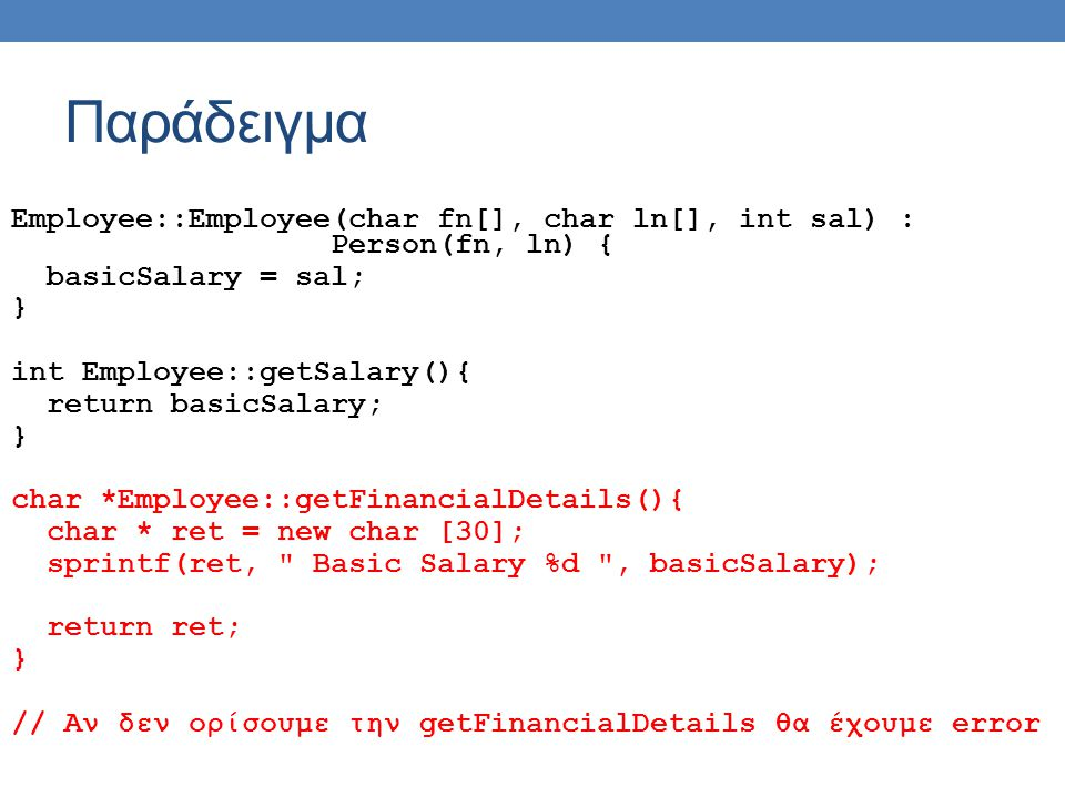 Παράδειγμα Employee::Employee(char fn[], char ln[], int sal) : Person(fn, ln) { basicSalary = sal; } int Employee::getSalary(){ return basicSalary; } char *Employee::getFinancialDetails(){ char * ret = new char [30]; sprintf(ret, Basic Salary %d , basicSalary); return ret; } // Αν δεν ορίσουμε την getFinancialDetails θα έχουμε error
