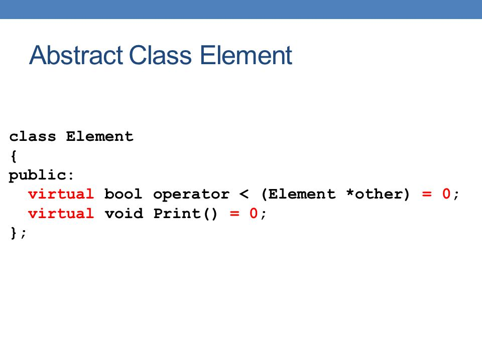 Abstract Class Element class Element { public: virtual bool operator < (Element *other) = 0; virtual void Print() = 0; };