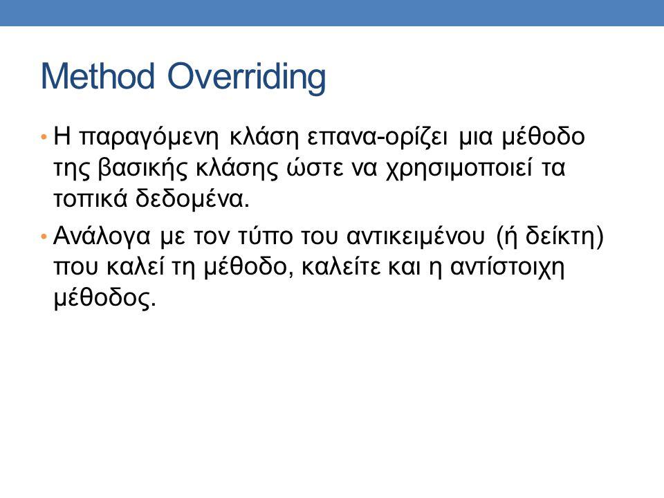 Method Overriding Η παραγόμενη κλάση επανα-ορίζει μια μέθοδο της βασικής κλάσης ώστε να χρησιμοποιεί τα τοπικά δεδομένα.