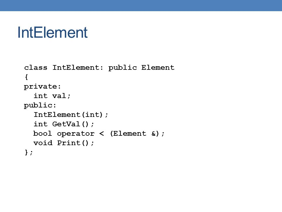 IntElement class IntElement: public Element { private: int val; public: IntElement(int); int GetVal(); bool operator < (Element &); void Print(); };