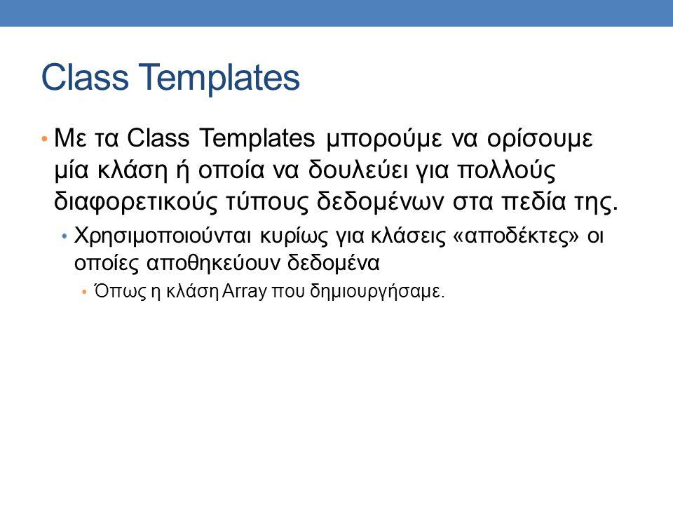 Class Templates Με τα Class Templates μπορούμε να ορίσουμε μία κλάση ή οποία να δουλεύει για πολλούς διαφορετικούς τύπους δεδομένων στα πεδία της.