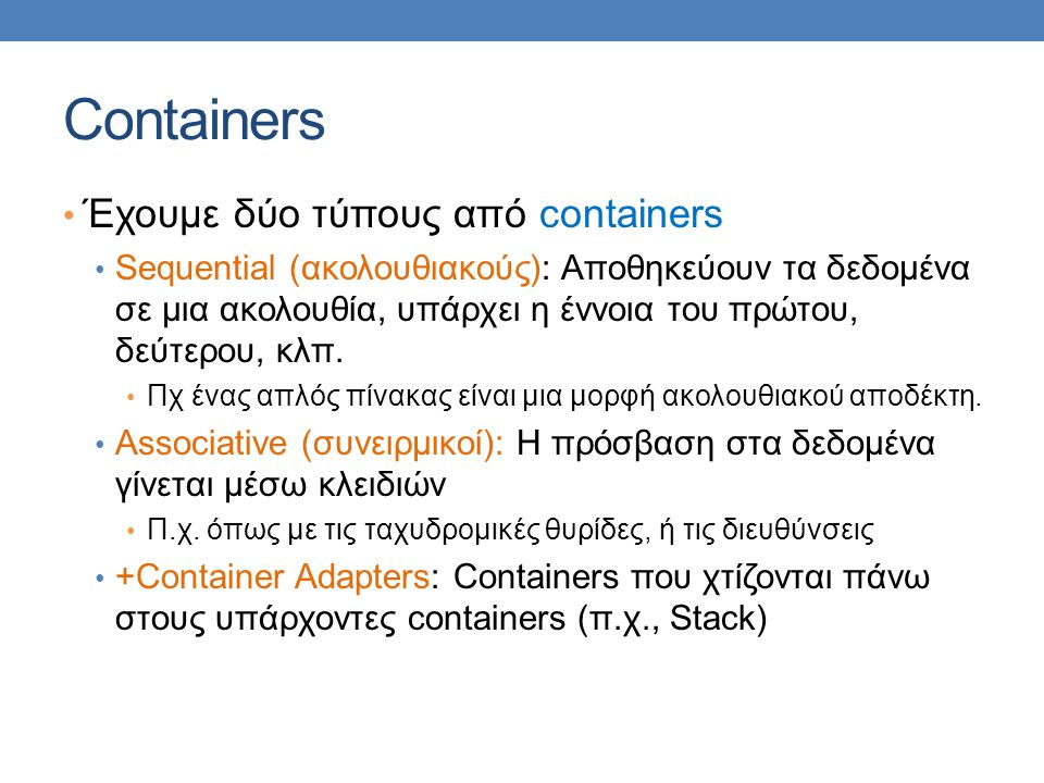 Containers Έχουμε δύο τύπους από containers Sequential (ακολουθιακούς): Αποθηκεύουν τα δεδομένα σε μια ακολουθία, υπάρχει η έννοια του πρώτου, δεύτερου, κλπ.