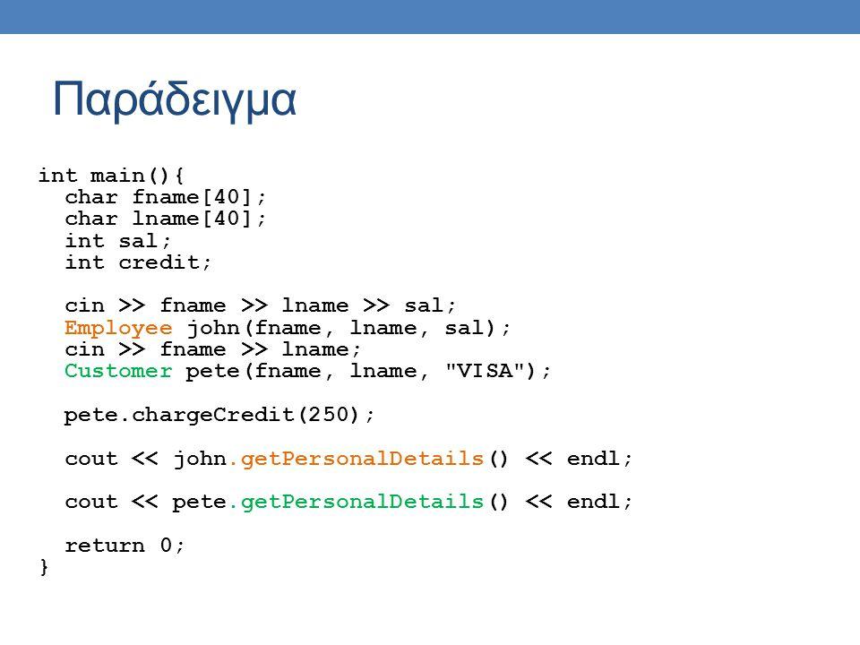 Παράδειγμα int main(){ char fname[40]; char lname[40]; int sal; int credit; cin >> fname >> lname >> sal; Employee john(fname, lname, sal); cin >> fname >> lname; Customer pete(fname, lname, VISA ); pete.chargeCredit(250); cout << john.getPersonalDetails() << endl; cout << pete.getPersonalDetails() << endl; return 0; }