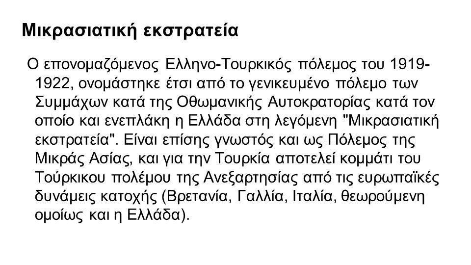 Μικρασιατική εκστρατεία Ο επονομαζόμενος Ελληνο-Τουρκικός πόλεμος του 1919- 1922, ονομάστηκε έτσι από το γενικευμένο πόλεμο των Συμμάχων κατά της Οθωμ