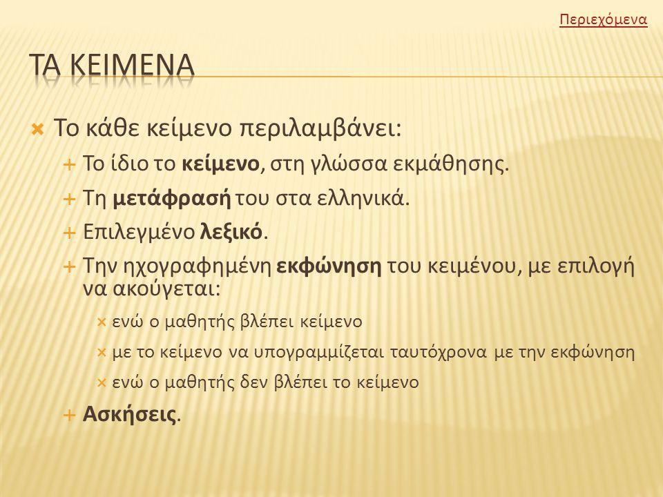  Το κάθε κείμενο περιλαμβάνει:  Το ίδιο το κείμενο, στη γλώσσα εκμάθησης.  Τη μετάφρασή του στα ελληνικά.  Επιλεγμένο λεξικό.  Την ηχογραφημένη ε