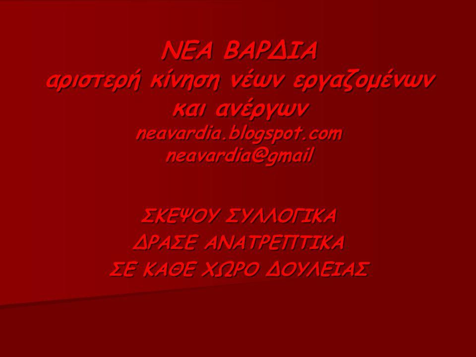 ΝΕΑ ΒΑΡΔΙΑ αριστερή κίνηση νέων εργαζομένων και ανέργων neavardia.blogspot.com neavardia@gmail ΣΚΕΨΟΥ ΣΥΛΛΟΓΙΚΑ ΔΡΑΣΕ ΑΝΑΤΡΕΠΤΙΚΑ ΣΕ ΚΑΘΕ ΧΩΡΟ ΔΟΥΛΕΙΑΣ