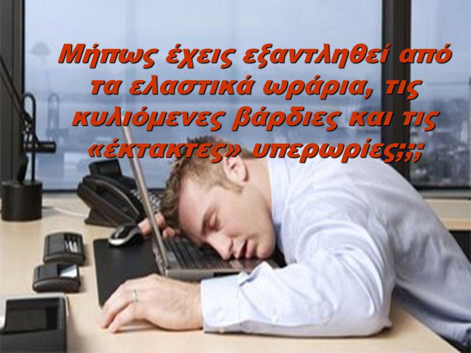 Ανήκεις μήπως σε εκείνους που ασφυκτιούν κάτω από την αφόρητη πίεση του εργοδότη τους;;;;