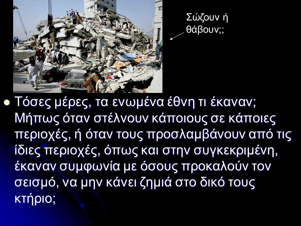 Τόσες μέρες, τα ενωμένα έθνη τι έκαναν; Μήπως όταν στέλνουν κάποιους σε κάποιες περιοχές, ή όταν τους προσλαμβάνουν από τις ίδιες περιοχές, όπως και στην συγκεκριμένη, έκαναν συμφωνία με όσους προκαλούν τον σεισμό, να μην κάνει ζημιά στο δικό τους κτήριο; Τόσες μέρες, τα ενωμένα έθνη τι έκαναν; Μήπως όταν στέλνουν κάποιους σε κάποιες περιοχές, ή όταν τους προσλαμβάνουν από τις ίδιες περιοχές, όπως και στην συγκεκριμένη, έκαναν συμφωνία με όσους προκαλούν τον σεισμό, να μην κάνει ζημιά στο δικό τους κτήριο; Σώζουν ή θάβουν;;