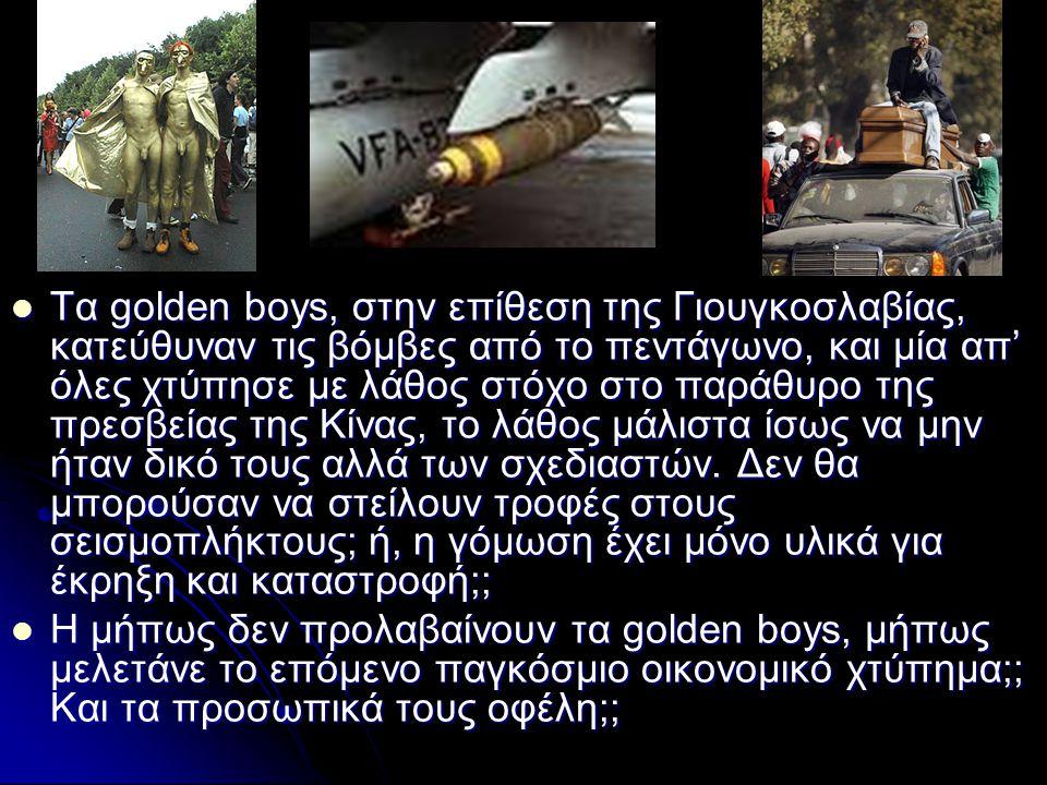Τα golden boys, στην επίθεση της Γιουγκοσλαβίας, κατεύθυναν τις βόμβες από το πεντάγωνο, και μία απ' όλες χτύπησε με λάθος στόχο στο παράθυρο της πρεσβείας της Κίνας, το λάθος μάλιστα ίσως να μην ήταν δικό τους αλλά των σχεδιαστών.