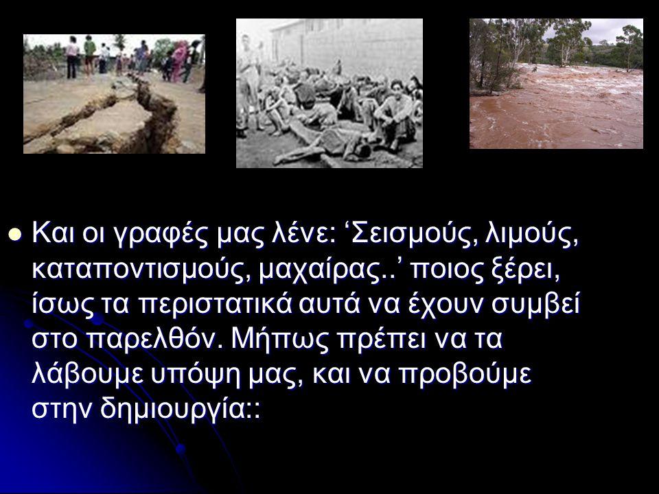 Και οι γραφές μας λένε: 'Σεισμούς, λιμούς, καταποντισμούς, μαχαίρας..' ποιος ξέρει, ίσως τα περιστατικά αυτά να έχουν συμβεί στο παρελθόν.
