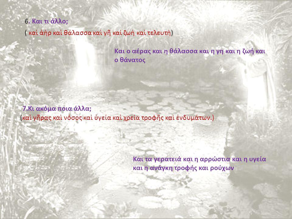 6. Και τι άλλο; Και ο αέρας και η θάλασσα και η γη και η ζωή και ο θάνατος 7.Κι ακόμα ποια άλλα; Και τα γερατειά και η αρρώστια και η υγεία και η ανάγ