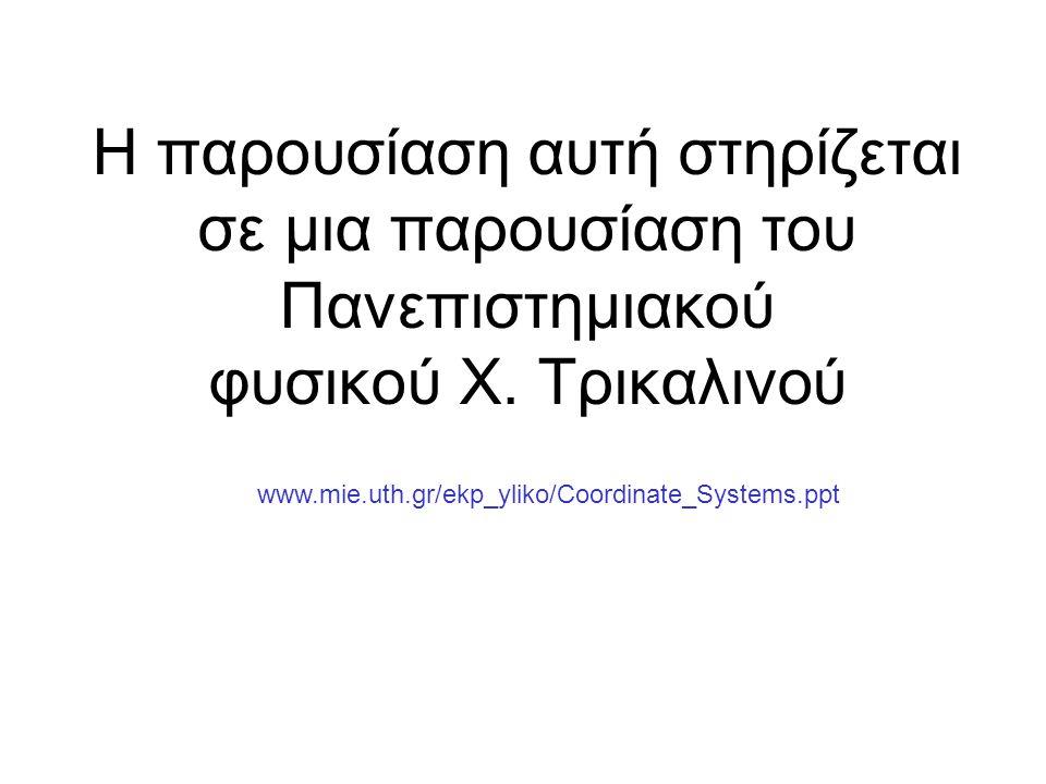 Η παρουσίαση αυτή στηρίζεται σε μια παρουσίαση του Πανεπιστημιακού φυσικού Χ. Τρικαλινού www.mie.uth.gr/ekp_yliko/Coordinate_Systems.ppt
