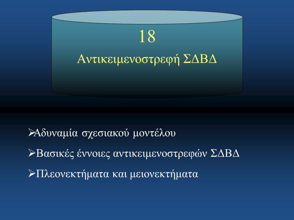 Αντικειμενοστρεφή ΣΔΒΔ  Αδυναμία σχεσιακού μοντέλου  Βασικές έννοιες αντικειμενοστρεφών ΣΔΒΔ  Πλεονεκτήματα και μειονεκτήματα 18