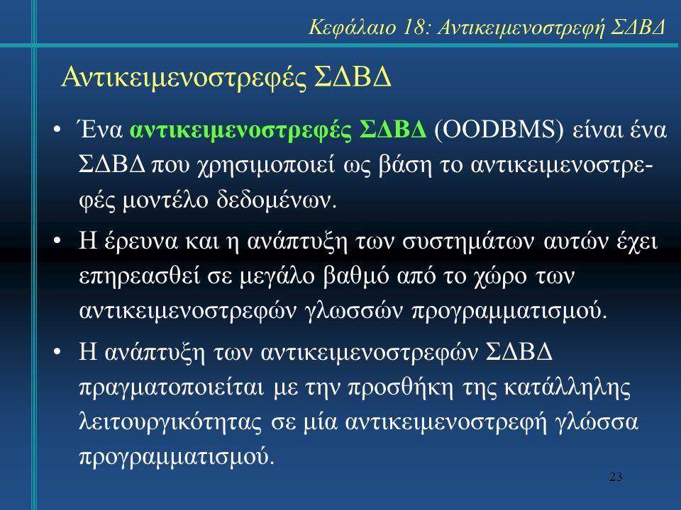 23 Αντικειμενοστρεφές ΣΔΒΔ Ένα αντικειμενοστρεφές ΣΔΒΔ (OODBΜS) είναι ένα ΣΔΒΔ που χρησιμοποιεί ως βάση το αντικειμενοστρε- φές μοντέλο δεδομένων. Η έ
