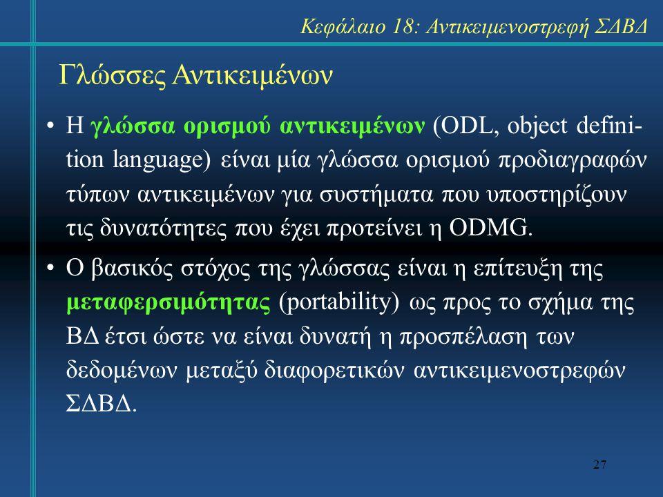 27 Γλώσσες Αντικειμένων Η γλώσσα ορισμού αντικειμένων (ODL, object defini- tion language) είναι μία γλώσσα ορισμού προδιαγραφών τύπων αντικειμένων για