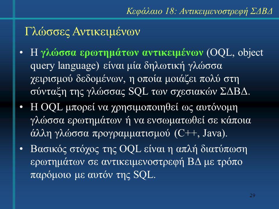 29 Γλώσσες Αντικειμένων Η γλώσσα ερωτημάτων αντικειμένων (OQL, object query language) είναι μία δηλωτική γλώσσα χειρισμού δεδομένων, η οποία μοιάζει π