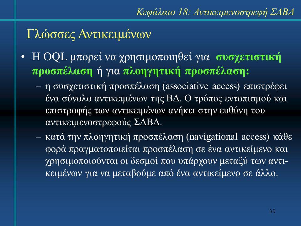30 Γλώσσες Αντικειμένων Η OQL μπορεί να χρησιμοποιηθεί για συσχετιστική προσπέλαση ή για πλοηγητική προσπέλαση: –η συσχετιστική προσπέλαση (associativ
