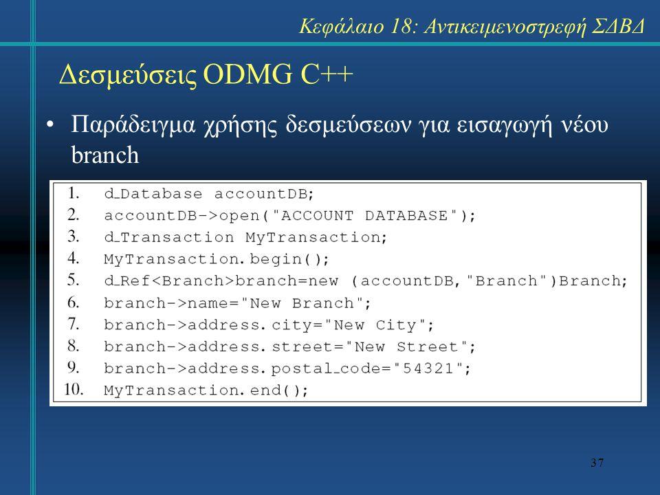 37 Δεσμεύσεις ODMG C++ Κεφάλαιο 18: Αντικειμενοστρεφή ΣΔΒΔ Παράδειγμα χρήσης δεσμεύσεων για εισαγωγή νέου branch