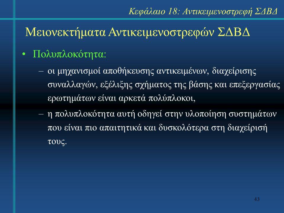 43 Μειονεκτήματα Αντικειμενοστρεφών ΣΔΒΔ Πολυπλοκότητα: –οι μηχανισμοί αποθήκευσης αντικειμένων, διαχείρισης συναλλαγών, εξέλιξης σχήματος της βάσης κ
