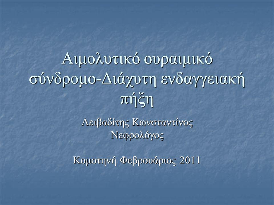 Αιμολυτικό ουραιμικό σύνδρομο-Διάχυτη ενδαγγειακή πήξη Λειβαδίτης Κωνσταντίνος Νεφρολόγος Κομοτηνή Φεβρουάριος 2011