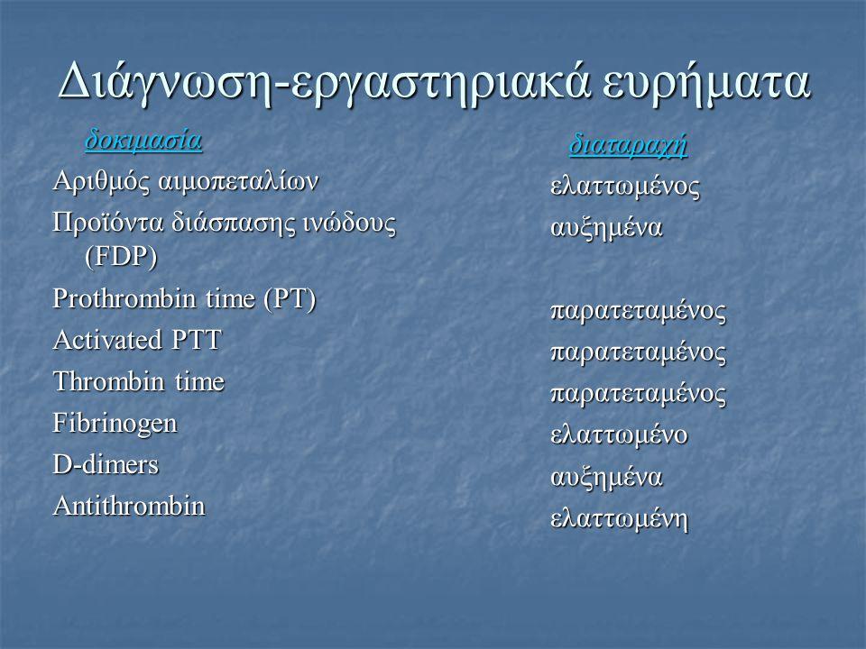 Διάγνωση-εργαστηριακά ευρήματα δοκιμασία Αριθμός αιμοπεταλίων Προϊόντα διάσπασης ινώδους (FDP) Prothrombin time (PT) Activated PTT Thrombin time Fibri