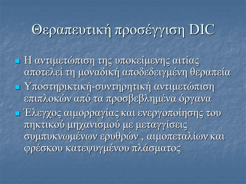 Θεραπευτική προσέγγιση DIC Διάφοροι φαρμακευτικοί παράγοντες έχουν χρησιμοποηθεί ανάλογα με την κατάσταση του ασθενούς: Διάφοροι φαρμακευτικοί παράγοντες έχουν χρησιμοποηθεί ανάλογα με την κατάσταση του ασθενούς:-Ηπαρίνη -αντιθρομβίνη ΙΙΙ -αναστολείς ινωδόλυσης -ανασυνδυασμένη ενεργοποιημένη πρωτείνη C