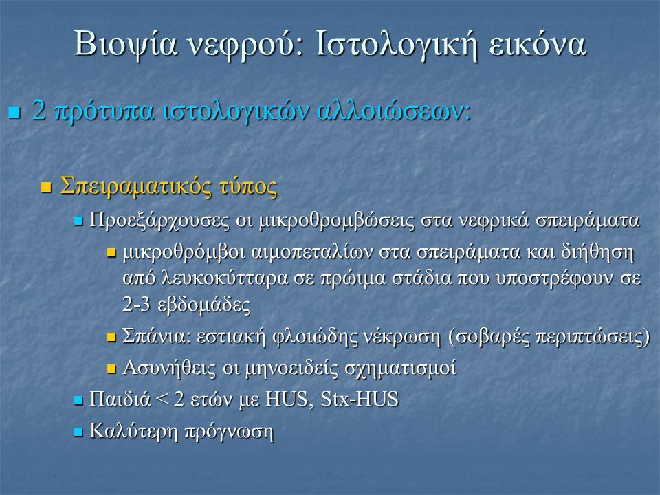 Βιοψία νεφρού: Ιστολογική εικόνα Αγγειακός τύπος Αγγειακός τύπος Προεξάρχουσες οι αγγειακές βλάβες σε πολλούς ιστούς (εγκέφαλος, νεφροί, καρδιά, επινεφρίδια) Προεξάρχουσες οι αγγειακές βλάβες σε πολλούς ιστούς (εγκέφαλος, νεφροί, καρδιά, επινεφρίδια) Υπερπλασία έσω χιτώνα αρτηριολίων Υπερπλασία έσω χιτώνα αρτηριολίων Δευτεροπαθής ισχαιμία σπειραμάτων με έλξη, συρρίκνωση του τριχοειδικού δικτύου και πάχυνση και ελίκωση του τοιχώματος των τριχοειδών Δευτεροπαθής ισχαιμία σπειραμάτων με έλξη, συρρίκνωση του τριχοειδικού δικτύου και πάχυνση και ελίκωση του τοιχώματος των τριχοειδών Παιδιά > 5 ετών με HUS, Non-Stx HUS, ιδιοπαθές HUS/TTP, ενήλικοι με HUS ή TTP Παιδιά > 5 ετών με HUS, Non-Stx HUS, ιδιοπαθές HUS/TTP, ενήλικοι με HUS ή TTP Χειρότερη πρόγνωση Χειρότερη πρόγνωση Βαριά ΑΥ, βαριά νευρολογική εικόνα, νεφρική ανεπάρκεια, υψηλή θνητότητα στην οξεία φάση Βαριά ΑΥ, βαριά νευρολογική εικόνα, νεφρική ανεπάρκεια, υψηλή θνητότητα στην οξεία φάση