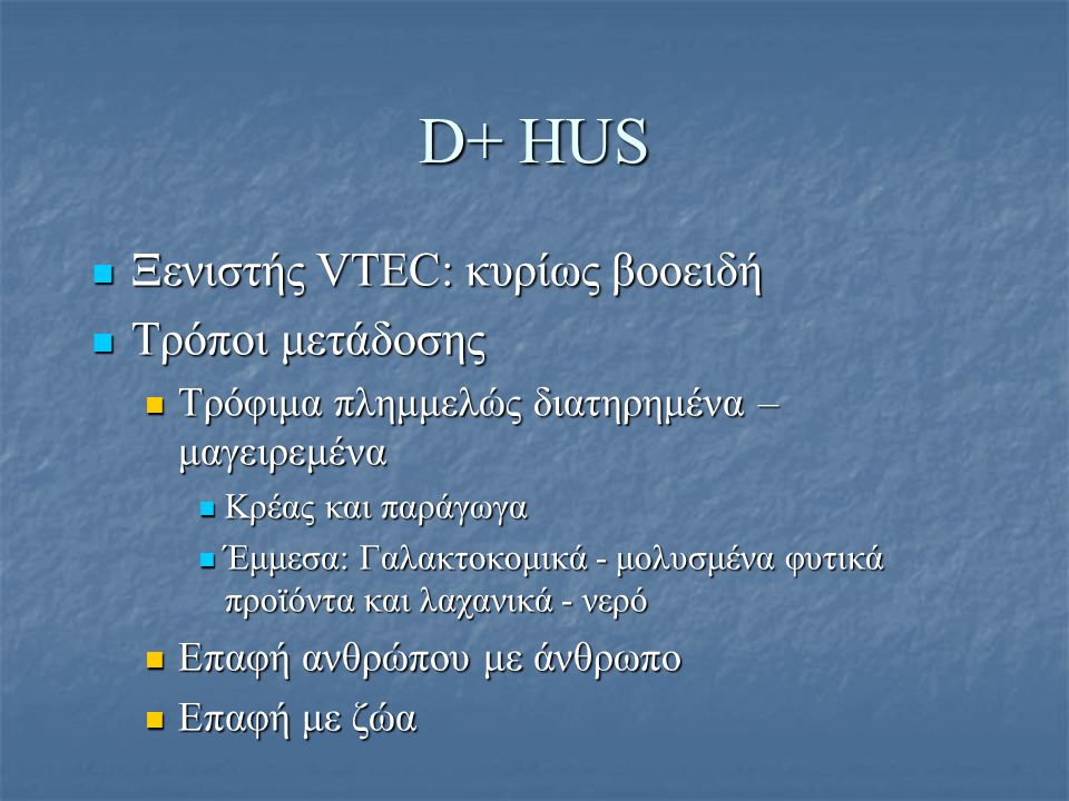 D+ HUS Ξενιστής VTEC: κυρίως βοοειδή Ξενιστής VTEC: κυρίως βοοειδή Τρόποι μετάδοσης Τρόποι μετάδοσης Τρόφιμα πλημμελώς διατηρημένα – μαγειρεμένα Τρόφι