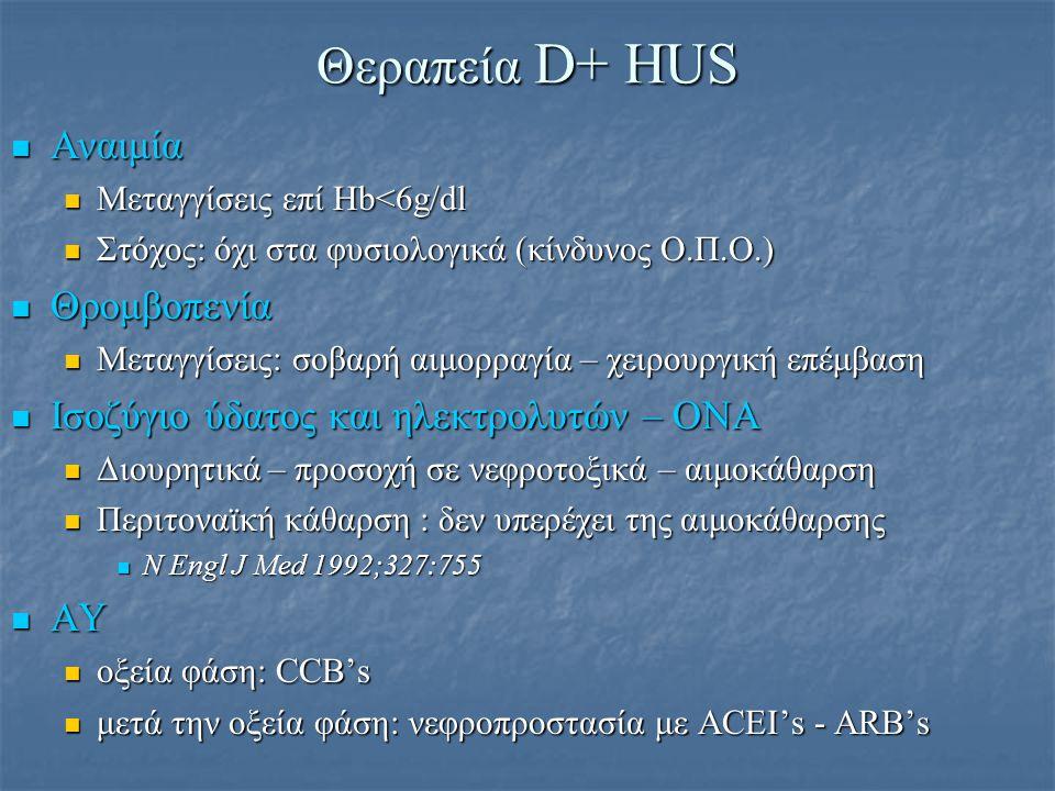 Συμπτωματική θεραπεία D+ HUS Νευρολογικά συμπτώματα Νευρολογικά συμπτώματα Σπασμοί: IV αντιεπιληπτική αγωγή (διαζεπάμη, φαινυτοΐνη) Σπασμοί: IV αντιεπιληπτική αγωγή (διαζεπάμη, φαινυτοΐνη) πλασμαφαίρεση: αμφίβολη αποτελεσματικότητα πλασμαφαίρεση: αμφίβολη αποτελεσματικότητα ΓΕΣ επιπλοκές ΓΕΣ επιπλοκές Παγκρεατίτιδα – παγκρεατική ανεπάρκεια – ΣΔΙΙ Παγκρεατίτιδα – παγκρεατική ανεπάρκεια – ΣΔΙΙ Σοβαρή κολίτιδα-νέκρωση-διάτρηση Σοβαρή κολίτιδα-νέκρωση-διάτρηση Παρεντερική διατροφή - Χειρουργική παρέμβαση(;) Παρεντερική διατροφή - Χειρουργική παρέμβαση(;) Καρδιοαναπνευστικές επιπλοκές Καρδιοαναπνευστικές επιπλοκές Ισχαιμία – καρδιακή κάμψη – περικαρδίτιδα – Ο.Π.Ο – ARDS Ισχαιμία – καρδιακή κάμψη – περικαρδίτιδα – Ο.Π.Ο – ARDS Ινότροπα - ισοζύγιο υγρών – διουρητικά – αιμοκάθαρση – αναπνευστική/μηχανική υποστήριξη Ινότροπα - ισοζύγιο υγρών – διουρητικά – αιμοκάθαρση – αναπνευστική/μηχανική υποστήριξη