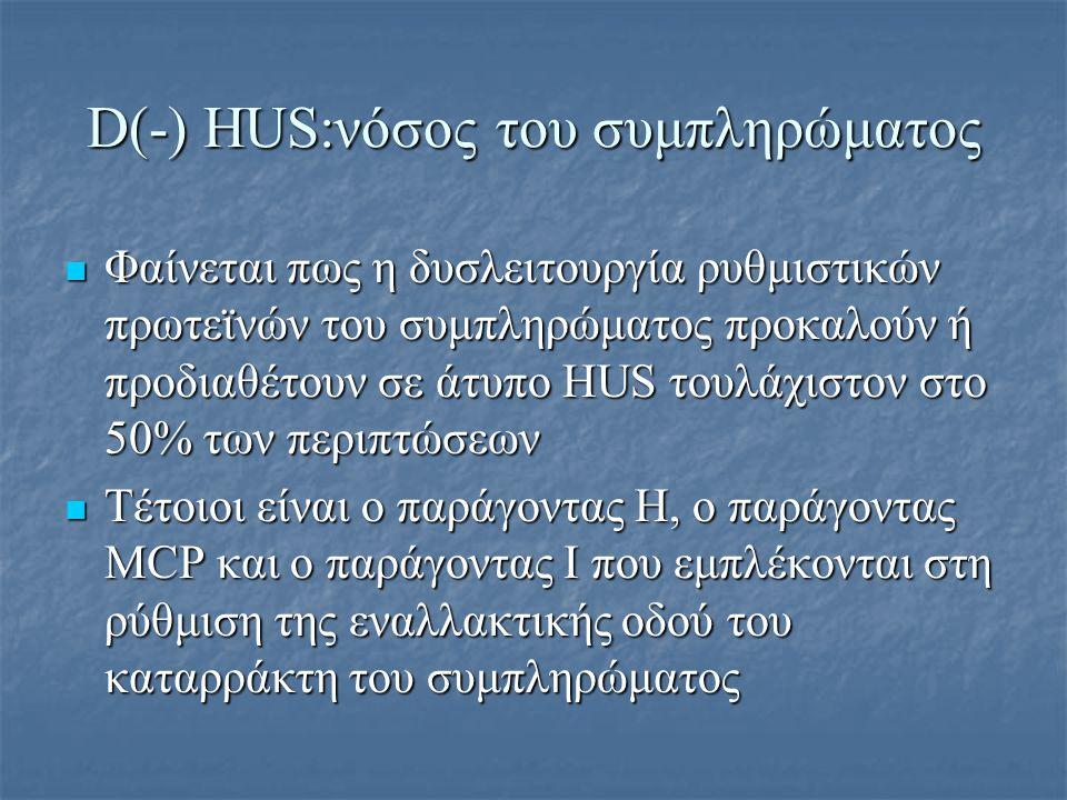 D(-) HUS:νόσος του συμπληρώματος Φαίνεται πως η δυσλειτουργία ρυθμιστικών πρωτεϊνών του συμπληρώματος προκαλούν ή προδιαθέτουν σε άτυπο HUS τουλάχιστο