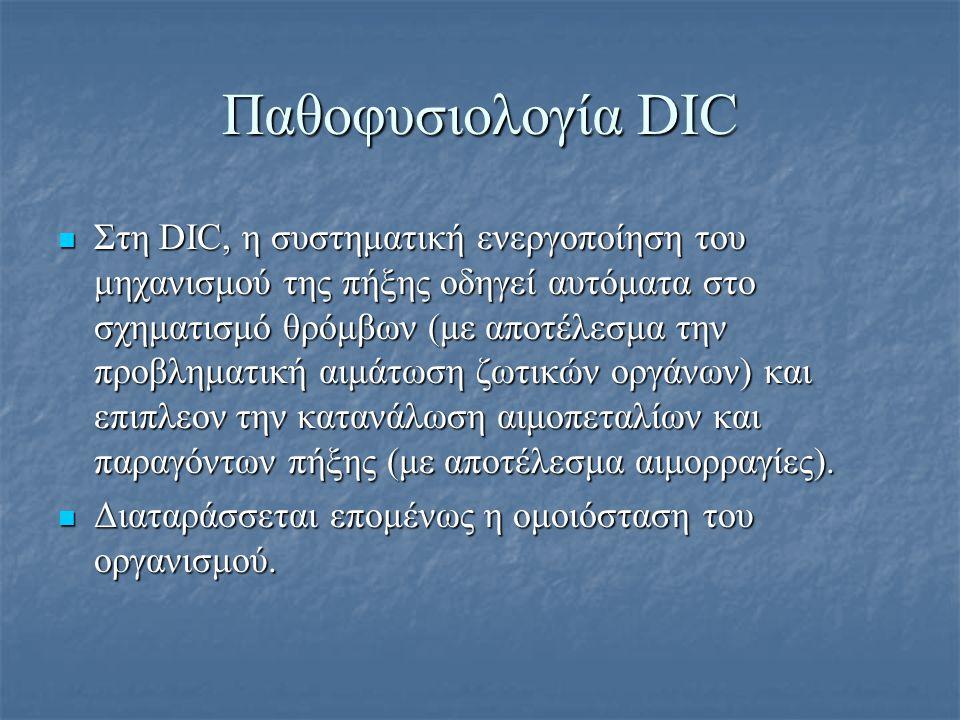 Παθοφυσιολογία DIC Θρόμβωση-βραχεία περίοδος υπερπηκτικότητας 1) Ενεργοποίηση του καταρράκτη της πήξης, με αποτέλεσμα τον διάχυτο σχηματισμό ινώδους 2) Εναπόθεση μικροθρόμβων στη μικροκυκλοφορία 3) Οι εναποθέσεις ινικής οδηγούν σε ιστική ισχαιμία υποξία και νεκρώσεις 4) Πολυοργανική δυσλειτουργία Ινωδόλυση-περίοδος υποπηκτικότητας (αιμορραγική φάση) Ενεργοποίηση συμπληρώματος Ενεργοποίηση συμπληρώματος Παραπροϊόντα της ινωδόλυσης (ινώδες- προϊόντα διάσπασης του ινώδους (FDP) ευνοούν περαιτέρω την αιμορραγία μέσω αλληλεπίδρασης με την συσσώρευση των PLT, τον πολυμερισμό του ινώδους και τη δραστικότητα της θρομβίνης Παραπροϊόντα της ινωδόλυσης (ινώδες- προϊόντα διάσπασης του ινώδους (FDP) ευνοούν περαιτέρω την αιμορραγία μέσω αλληλεπίδρασης με την συσσώρευση των PLT, τον πολυμερισμό του ινώδους και τη δραστικότητα της θρομβίνης Οδηγεί σε αιμορραγία Οδηγεί σε αιμορραγία