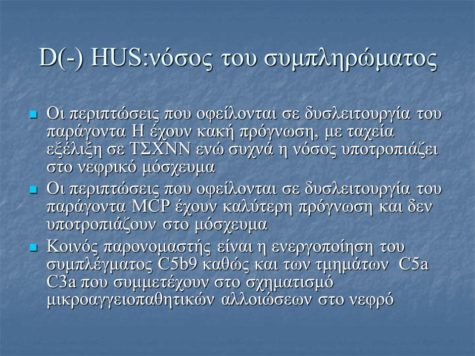 D(-) HUS:νόσος του συμπληρώματος Οι περιπτώσεις που οφείλονται σε δυσλειτουργία του παράγοντα Η έχουν κακή πρόγνωση, με ταχεία εξέλιξη σε ΤΣΧΝΝ ενώ συ