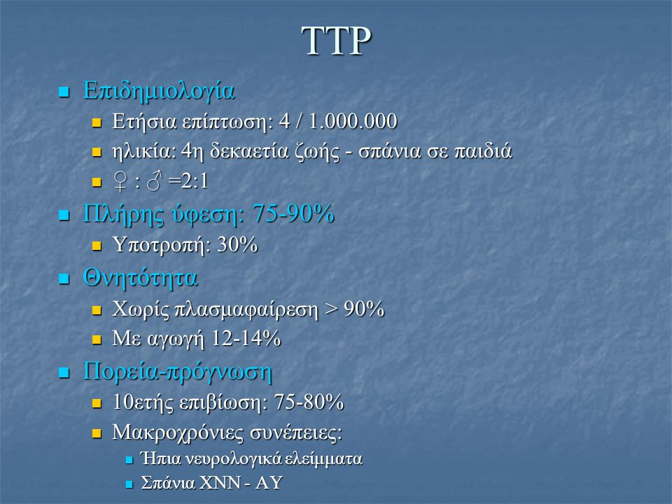 TTP Επιδημιολογία Επιδημιολογία Ετήσια επίπτωση: 4 / 1.000.000 Ετήσια επίπτωση: 4 / 1.000.000 ηλικία: 4η δεκαετία ζωής - σπάνια σε παιδιά ηλικία: 4η δ
