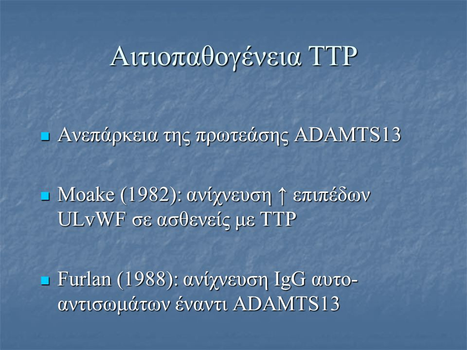 Αιτιοπαθογένεια TTP Ανεπάρκεια της πρωτεάσης ADAMTS13 Ανεπάρκεια της πρωτεάσης ADAMTS13 Μoake (1982): ανίχνευση ↑ επιπέδων ULvWF σε ασθενείς με TTP Μo