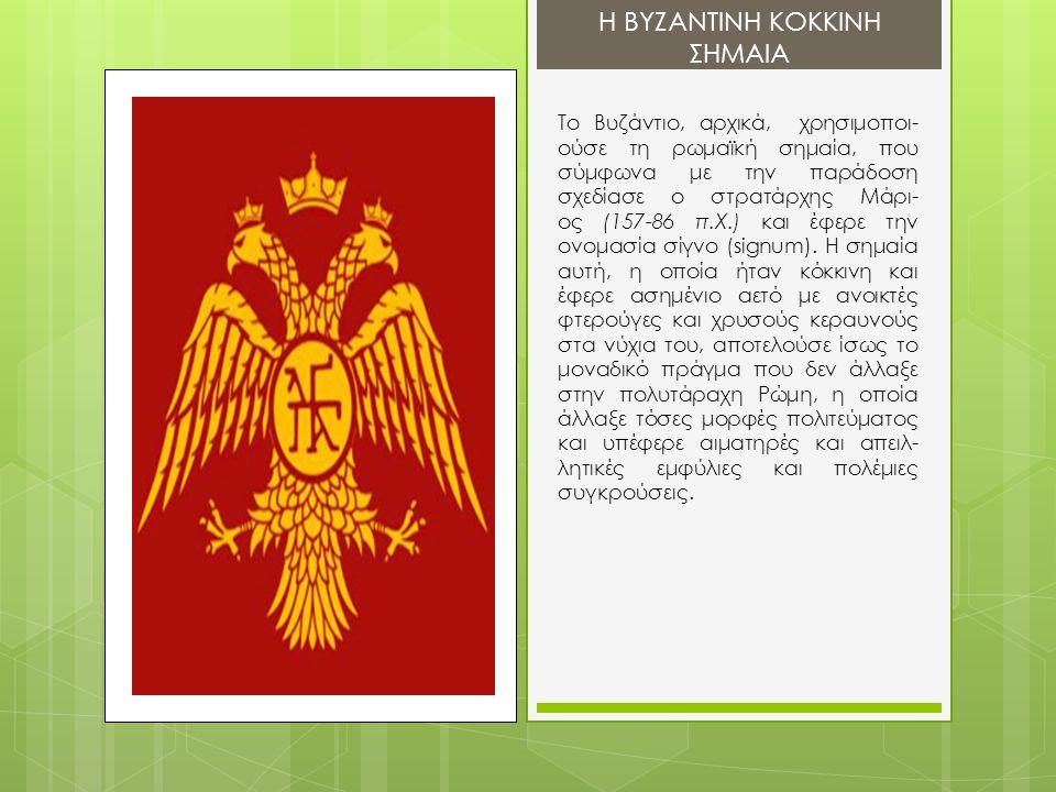 Το Βυζάντιο, αρχικά, χρησιμοποι- ούσε τη ρωμαϊκή σημαία, που σύμφωνα με την παράδοση σχεδίασε ο στρατάρχης Μάρι- ος (157-86 π.Χ.) και έφερε την ονομασ