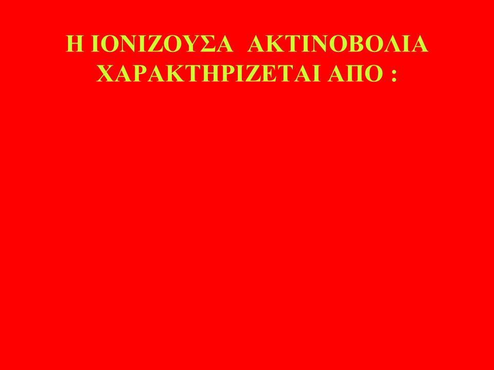 Η ΙΟΝΙΖΟΥΣΑ ΑΚΤΙΝΟΒΟΛΙΑ ΧΑΡΑΚΤΗΡΙΖΕΤΑΙ ΑΠΟ :