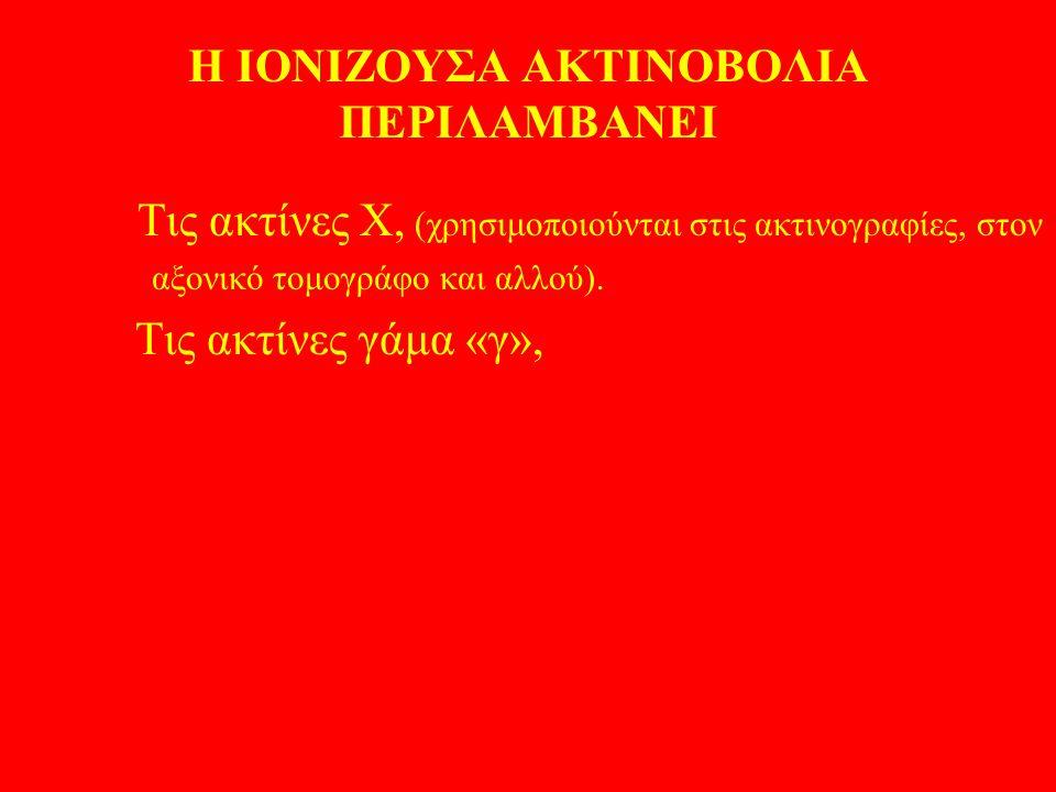 Η ΙΟΝΙΖΟΥΣΑ ΑΚΤΙΝΟΒΟΛΙΑ ΠΕΡΙΛΑΜΒΑΝΕΙ Τις ακτίνες Χ, (χρησιμοποιούνται στις ακτινογραφίες, στον αξονικό τομογράφο και αλλού). Τις ακτίνες γάμα «γ»,